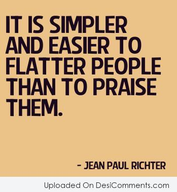 It is simpler and easier to flatter people.