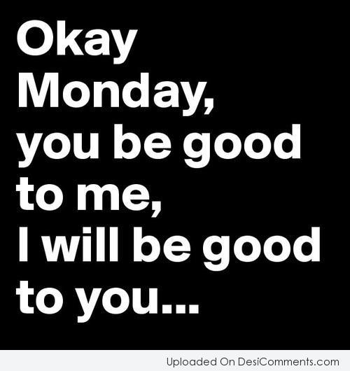 Picture: Okay Monday, You Be Good To Me