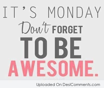 Picture: Its Monday Don't Forget To Be Awesome