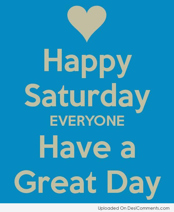 Picture: Happy Saturday Everyone Have a Great Day