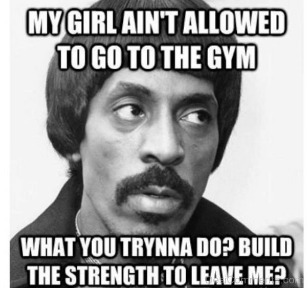 My Girl Aint Allowed To Go The Gym