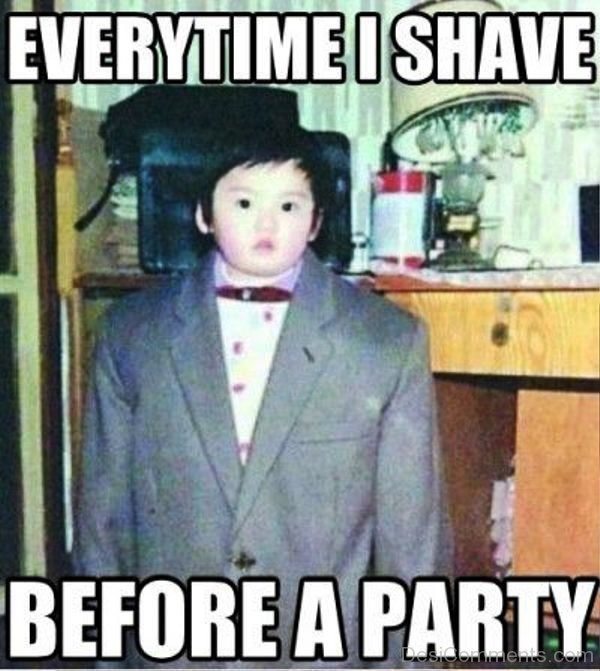 Everytime I Shave Before A Party