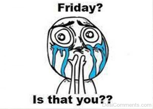 Friday Is That You