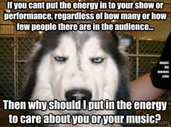 If You Cant Put The Energy Into Your Show