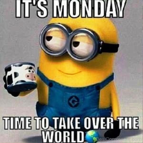 Its Monday Time To Take Over The World