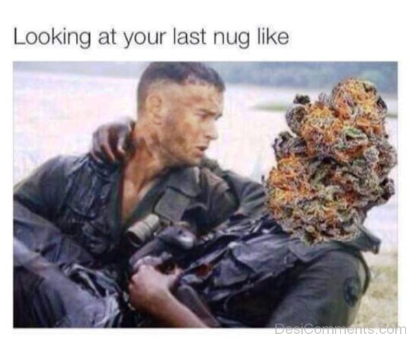 Looking At Your Last Nug Like