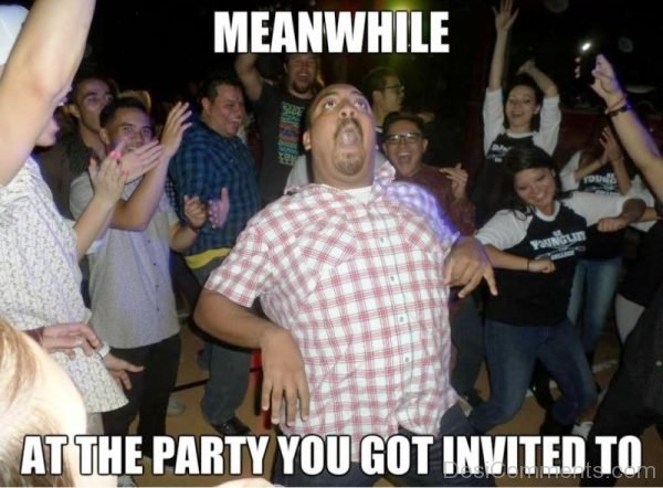 Meanwhile At The Party You Got