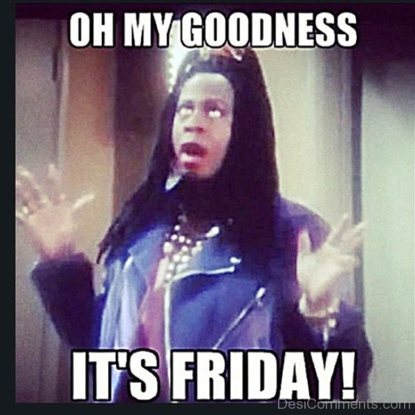 Oh My Goodness Its Friday