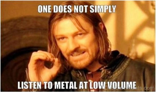 One Does ot Simply Listen To Metal