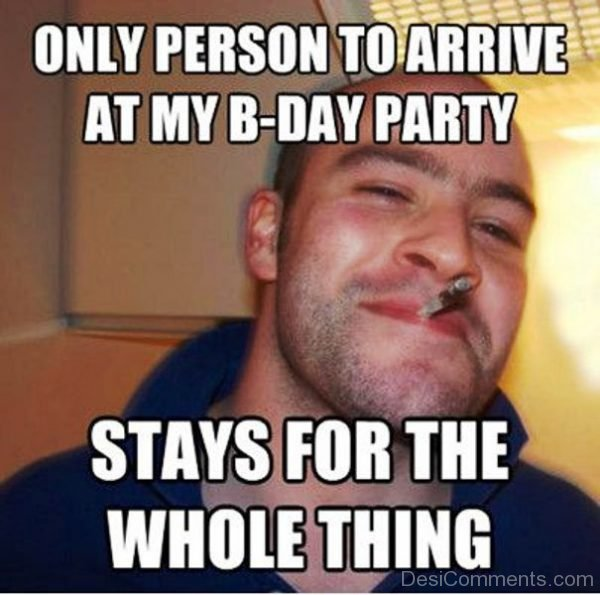 Only Person To Arrive At My B day Party