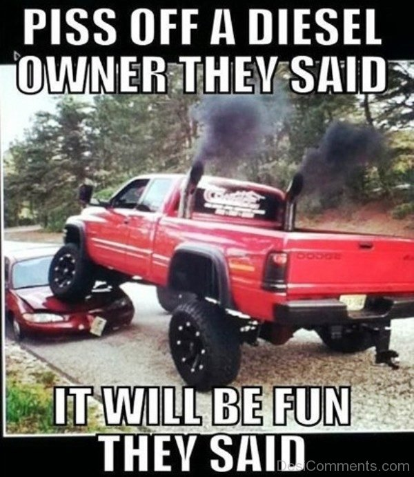 Piss Off A Diesel Owner They Said