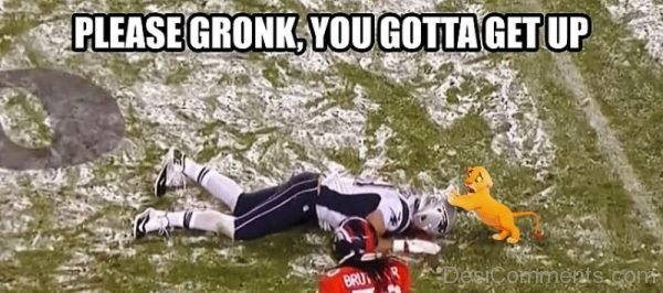 Please Gronk You Gotta Get Up