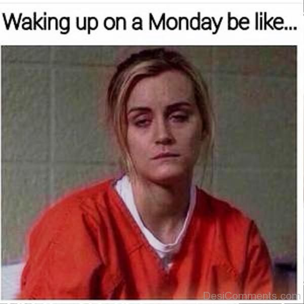Waking Up On A Monday Be Like