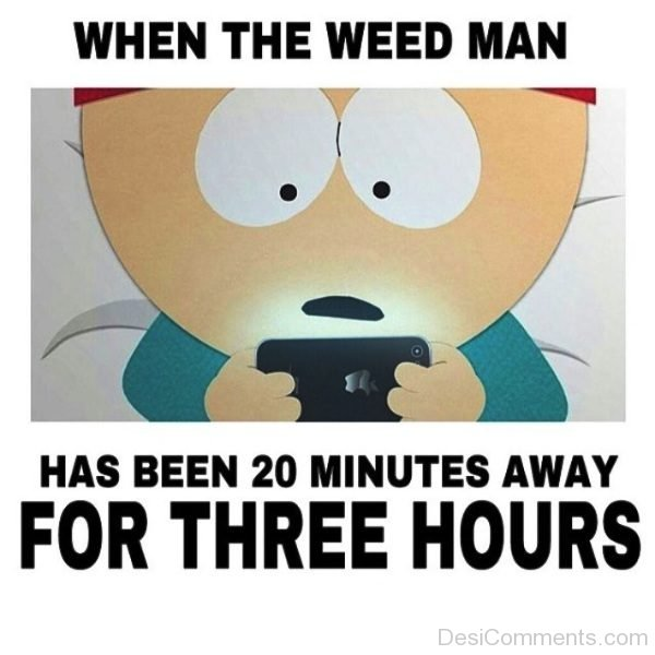 When The Weed Man Has Been 20 Minutes