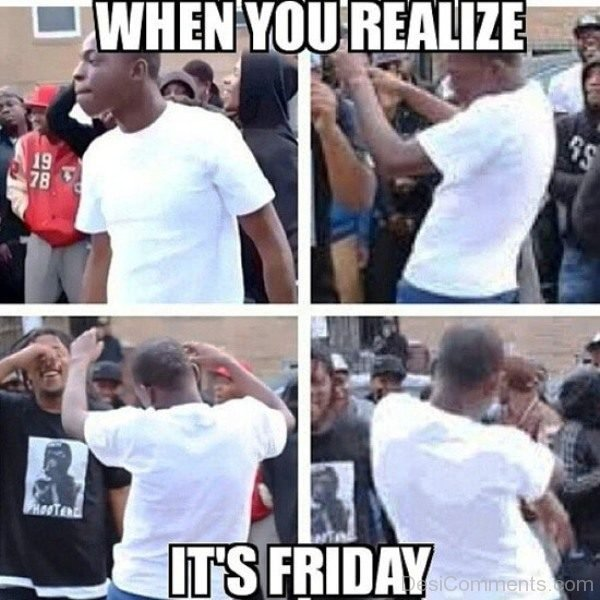When You Realize Its Friday