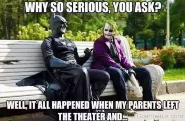 Why So Serious You Ask