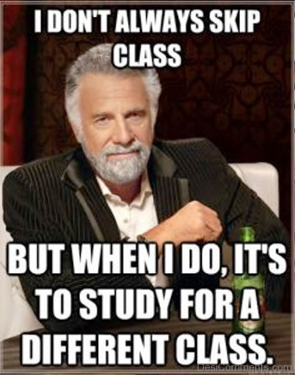 I Dont Always Skip Class