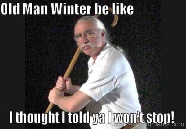 Old Man Winter Be Like