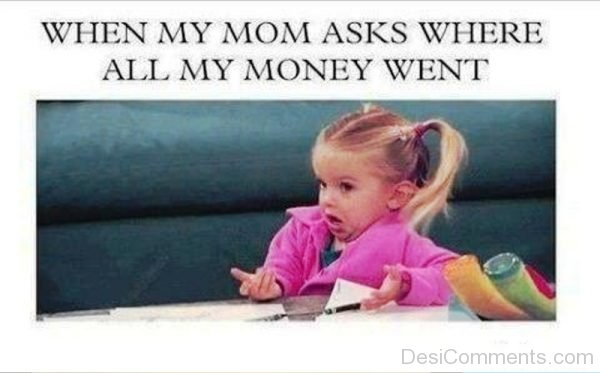 When My Mom Asks Where All Money