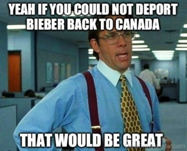 Yeah If You Could Not Deport Bieber Back