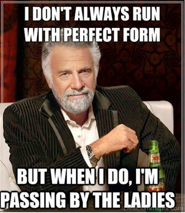 I Dont Always Run With Perfect Form