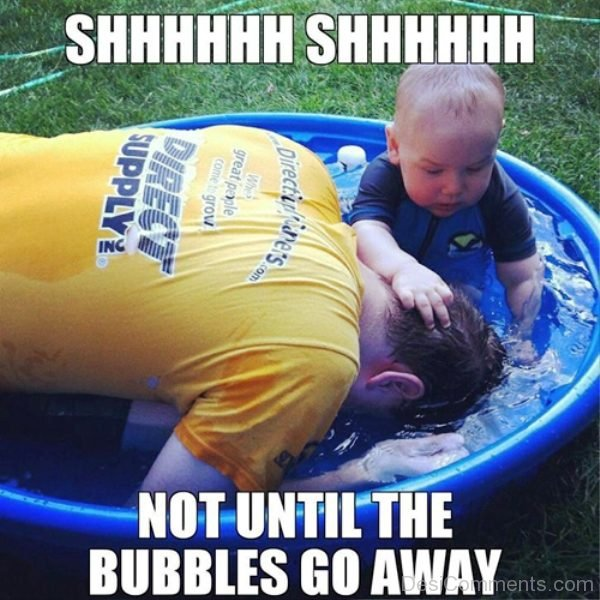 Shh Shh Not Until The Bubbles Go Away