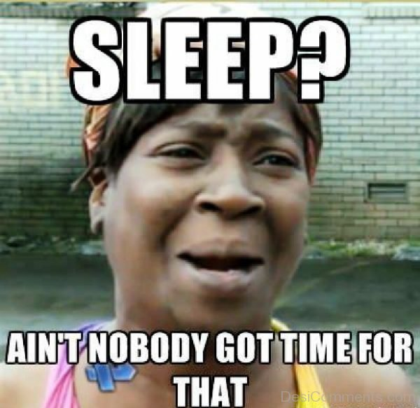 Sleep Aint Nobody Got Time For That