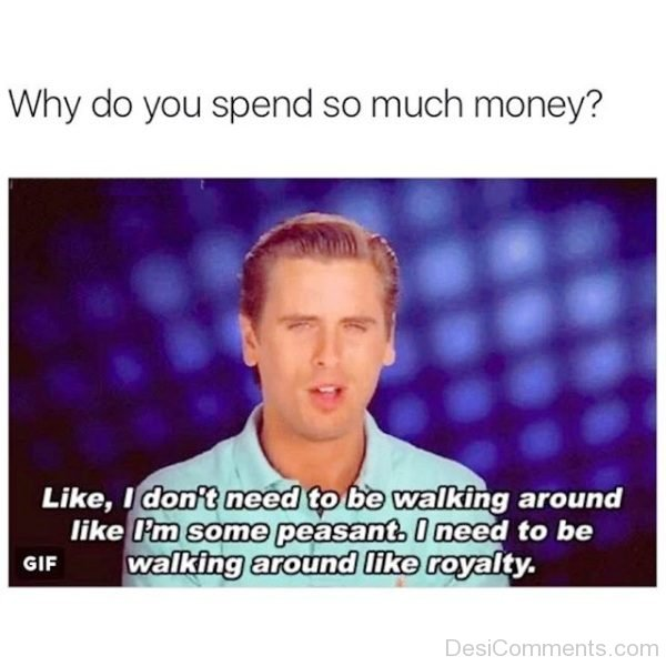 Why Do You Spend So Much Money