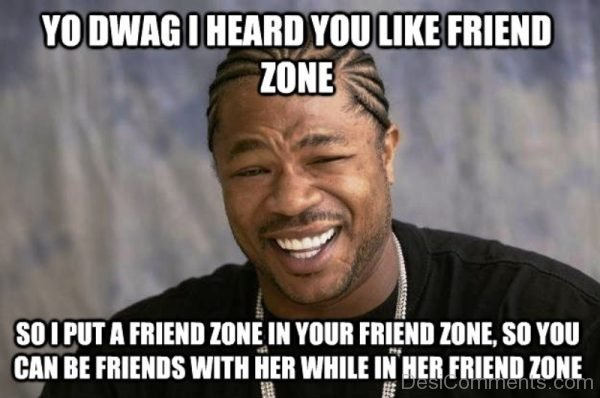 Yo Dawg I Heard You Like Friend Zone