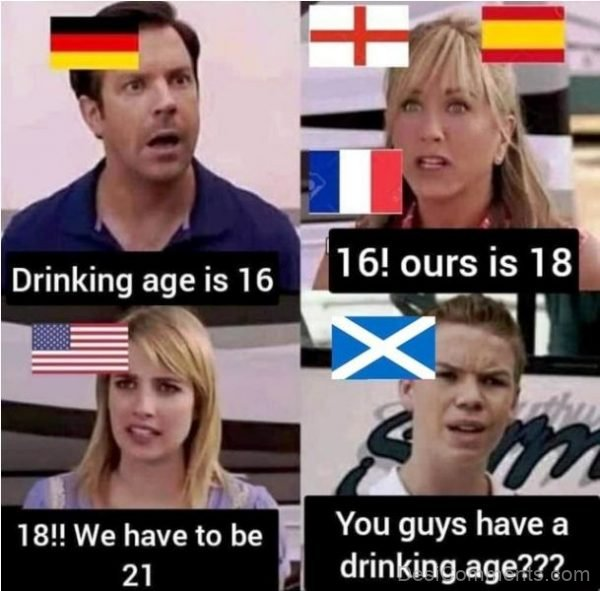 You Guys Have A Drinking Age