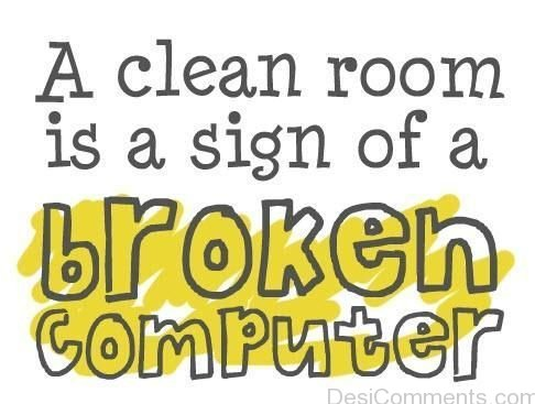A Clean Room Is A Sign Of A Broken Computer