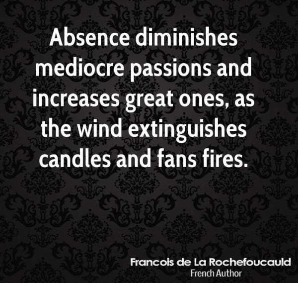 Absence diminishes mediocre passions and increases great ones