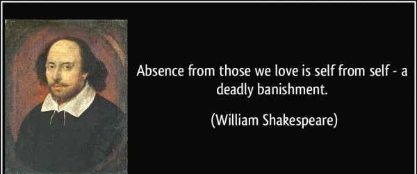 Absence from those we love is self a deadly  banishment