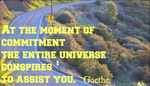 At The Moment Of Commitment The Entire Universe Conspires To Assist You
