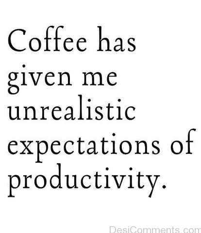 Coffee Give Me Unrealistic Expectation Of Productivity
