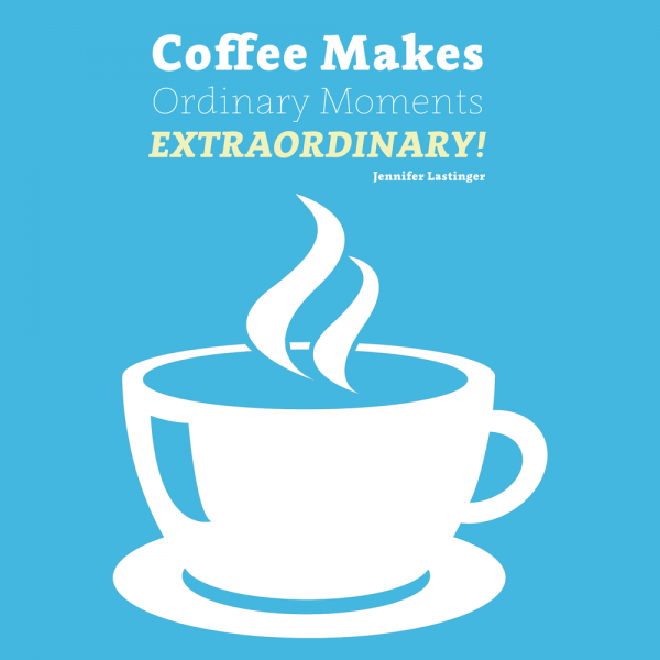 Coffee Makes Ordinary Moments Extraordinary