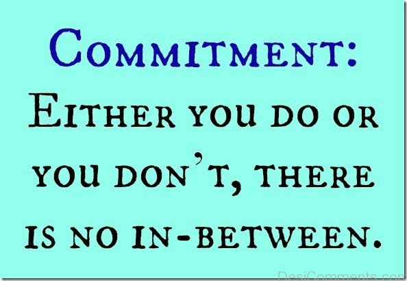 Commitment Either You Do Or You Don't There Is No In Between