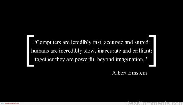 Computer Are Icredibly Fast, Accurate And Stupid Human Are Incredibly Slowm, Inaccurate And Brilliant Together They Are Powerful Beyond Imagination