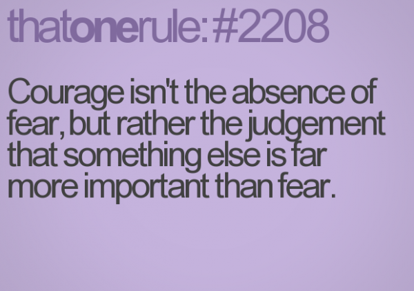 Courage isn't the absence of fear but rather the judgment that