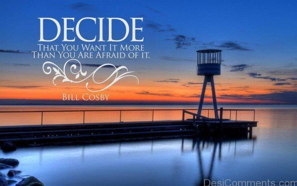 Decide That You Want It More Than You Are Afraid Of It