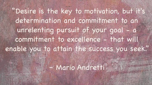 Desire Is the Key To Motivation, But It's Determination And Commitment To Unrelenting Pursuit Of Your Goal