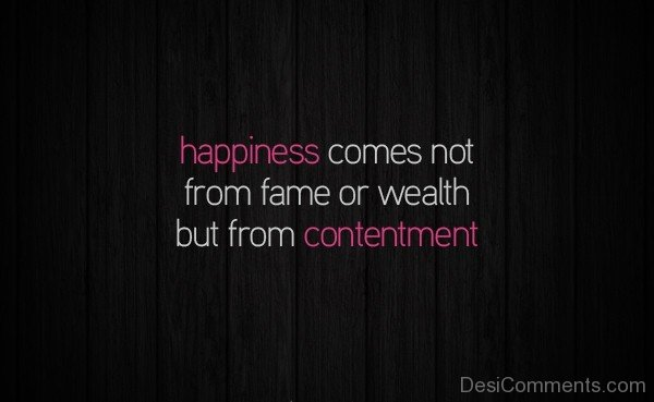 Happiness Comes Not From Fame Or Wealth But From Contentment