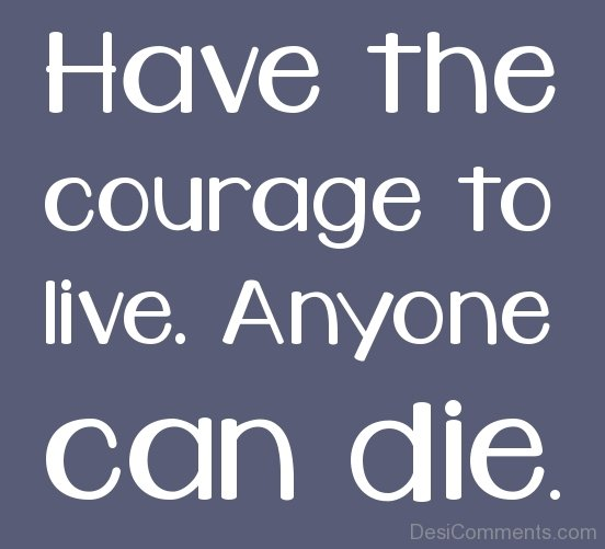 Have The CourAge To Live Anyone Can Die