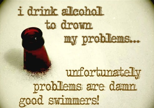 I Drink Alcohol To Drown My Problems