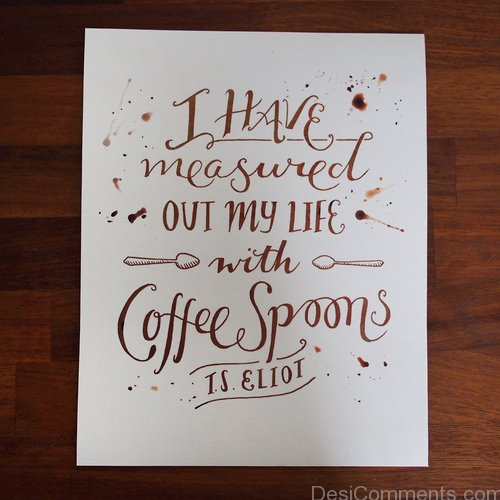 I Have Measured Out My Life With Coffee Spoons
