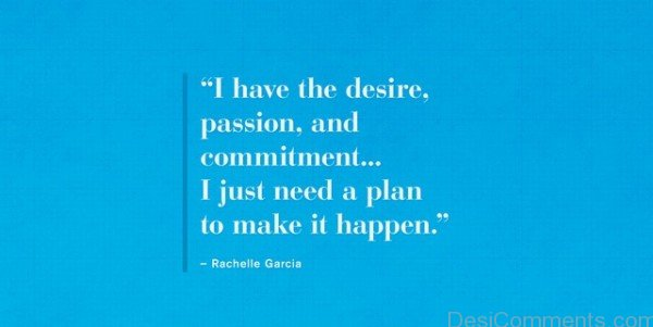 I Have The Desire Passion, And Commitment