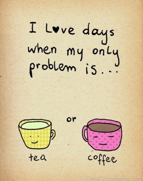 I Love Days When My Only Problems Is Tea Or Coffee