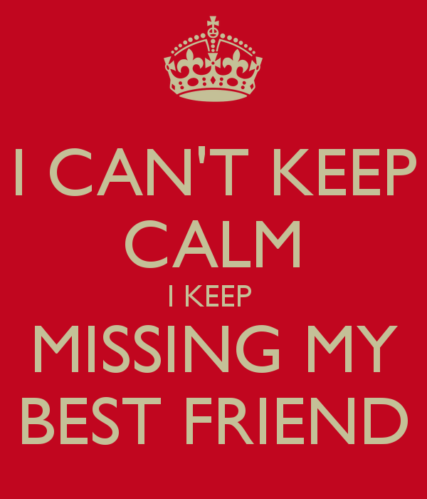 I can't keep calm i keep missing my best friend