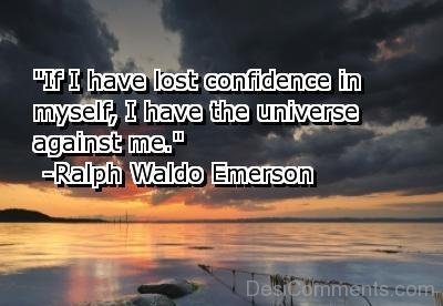 If I Have Lost Confidence In Myself ,I Have The Universe Against Me