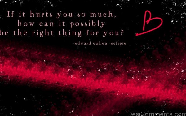 If It Hurts You So Much , How Can It Possibly Be The Right Things For You